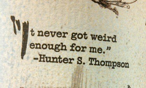 not weird enough hunter s thompson quote